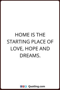 home quotes Home is the starting place of love, hope and dreams.