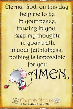 ✞♡✞ Eternal God, on this day help me to be in your peace, trusting in you, keep my thoughts in your truth, in your  faithfulness, nothing is impossible for you. Amen...Little Church Mouse 30 July 2016 ✞♡✞