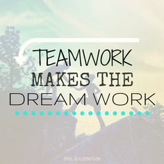 """Teamwork makes the dream work.""   This is applicable to any relationship- marriage, business, community... anything that involves people, and vision.   #kelsler"