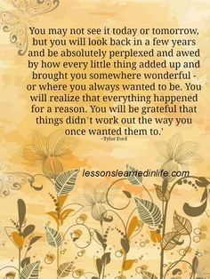 You may not see it today or tomorrow, but you will look back in a few years and be absolutely perplexed and awed by how every little thing added up and brought you somewhere wonderful ...............