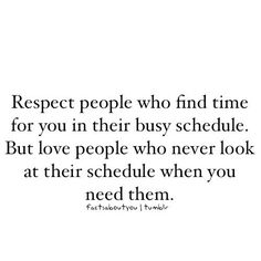 "Love Quote of the day. Unknown Author ""Respect people who find time for you in their busy schedule. But love people who never look at their schedule when you need them."""