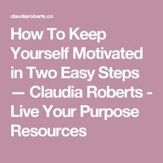 How To Keep Yourself Motivated in Two Easy Steps — Claudia Roberts - Live Your Purpose Resources