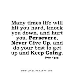 Live life happy quote: Many times life will hit you hard, knock you down, and hurt you. Persevere, Never Give Up, and do your best to get up and keep going. - John Cena