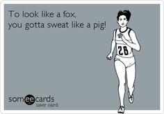 To look like a fox, you gotta sweat like a pig!