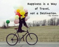 Happiness is a way of Travel, not a Destination.