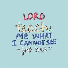Job - Jesus Quote - Christian Quote - Lord teach me what I cannot see // Bible Verse // Job // Artist Callie Danielle The post Job appeared first on Gag Dad. Bible Encouragement, Bible Verses Quotes, Jesus Quotes, Bible Scriptures, Faith Quotes, Job Bible Verse, Inspiring Bible Verses, Happy Bible Verses, Bible Verses About Prayer