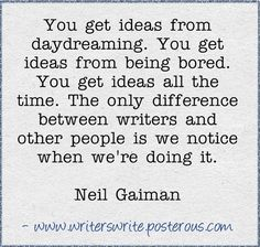 You get ideas from daydreaming. You get ideas from being bored. You get ideas all the time. The only difference between writers and other people is we notice when we're doing it. - Neil Gaiman                                                                                                                                                                                 More