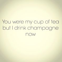 You were my cup of tea. But I drink champagne now.
