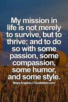 17 Quotes About Living a Beautiful Life – My mission in life is not merely to survive, but to thrive; and to do so with some passion, some compassion, some humor, and some style.