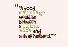 """A good marriage would be between a blind wife and a deaf husband."""