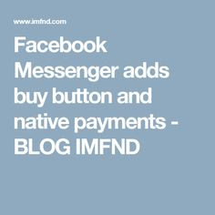 Facebook Messenger adds buy button and native payments - BLOG IMFND