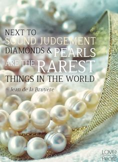 Next to sound judgment, diamonds and pearls are the rarest things in the world - Jean de la Bruyere