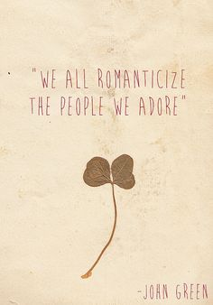 """We all romanticize the people we adore."" -John Green (then John writes a book about us and kills one of us off)"