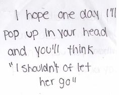 I hope one day I will pop up in your head and you will think : I should not let her go.