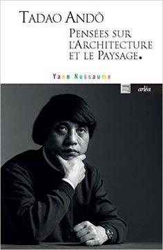 Amazon.fr - Tadoa Andô, pensées sur l'architecture et le paysage - Yann Nussaume - Livres