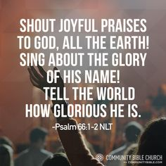 Shout joyful praises to God, all the earth! Sing about the glory of His name! Tell the world how glorious He is. -Psalm 66:1-2 NLT