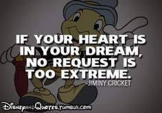 If your heart is in your dream no request is too extreme. Jiminey cricket Disney quote Pinocchio