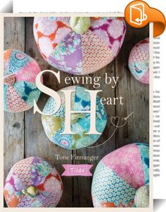 Tilda Sewing By Heart    :  Sewing By Heart is a heartfelt sewing book from the creator of Tilda, Tone Finnanger. In this glorious celebration of her love of fabric, you'll find over 20 sewing, patchwork, applique and quilting projects that will bring colour and beauty to your home. Projects include stunning quilts, pretty pillows, sophisticated soft toys, and beautiful accessories such as pincushions, pumpkins, flowers, stockings and more - all designed with characteristic Tilda charm...
