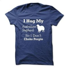 I hug my Australian Shepherd so i dont choke people - TT5 - #business shirts #grey sweatshirt. ORDER HERE => https://www.sunfrog.com/Pets/I-hug-my-Australian-Shepherd-so-i-dont-choke-people--TT5-RoyalBlue.html?60505