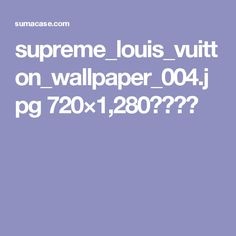 supreme_louis_vuitton_wallpaper_004.jpg 720×1,280ピクセル