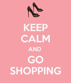 Keep Calm and Go Shopping. No seriously.