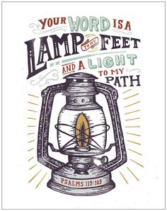 Thy word is a lamp unto my feet, and a light unto my path.  Psalms 119:105