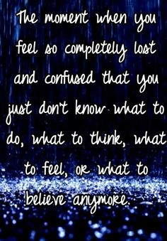 The moment when you feel so completely lost and confused that you just don't know what to do, what to think, what to feel, or what to believe anymore. | Whisper.sh