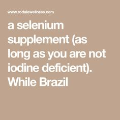a selenium supplement (as long as you are not iodine deficient). While Brazil