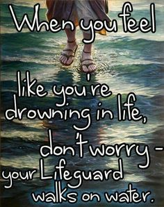 When you feel like you're drowning in life, don't worry ... your life guard walks on water!