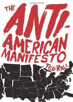 The Anti-American Manifesto by Ted Rall. Author: Ted Rall. Publication: September 28, 2010. Publisher: Seven Stories Press;)  READ THIS BOOK!  Pass it around to friends, family, students,