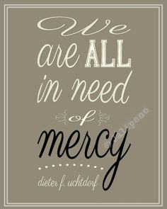 """Christian religious printable INSTANT DOWNLOAD quote home decor wall art about mercy, kindness, patience, understanding and judging others from Mormon LDS General Conference by President Dieter F. Uchtdorf: """"We are all in need of mercy."""" Isn't that the truth?! Perfect for anyone's home or office decor. Great as a last-minute gift too! Check my shop for more religious printables!"""