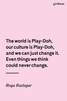 GIRLBOSS QUOTE: The world is Play-Doh, our culture is Play-Doh, and we can just change it. Even things we think could never change. //Inspirational quote by Roya Rastegar