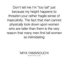 """Miya Yamanouchi - """"Don't tell me I'm """"too tall"""" just because my height happens to threaten your rather..."""". beauty, men, gender, feminism, body, stereotypes, tall, appearance, masculinity, manhood, fragile, feminist, size, masculine, intimidation, body-shape, beauty-contructs, beauty-standards, body-shaming, feminist-perspective, intimidating, short-girls, short-women, tall-girls, tall-women"""