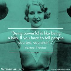 """""""Being powerful is like being a lady, if you have to tell people you are, you aren't."""" - Margaret Thatcher."""
