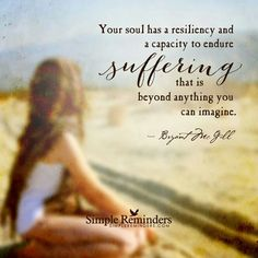 Your soul has a resiliency and capacity to endure suffering that it beyond anything you can imagine.