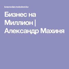 Бизнес на Миллион   Александр Махиня
