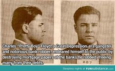"Charles ""Pretty Boy"" Floyd, a Great-Depression era gangster and notorious bank robber, endeared himself to the public by destroying mortgage papers at the banks he robbed, freeing many from their debts. Genius."