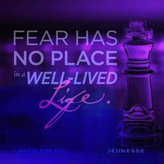Fear has no place in a well-lived life. -Napoleon Hill