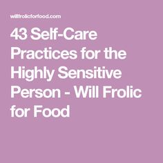 43 Self-Care Practices for the Highly Sensitive Person - Will Frolic for Food