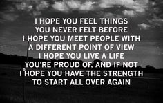 I hope you feel things you never felt before. I hope you meet people with a different point of view. I hope you live a life you're proud of, and if not, I hope you have the strength to start all over again.