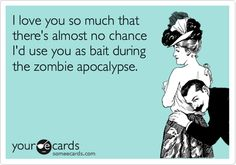 I love you so much that there's almost no chance I'd use you as bait during the zombie apocalypse. Ecard