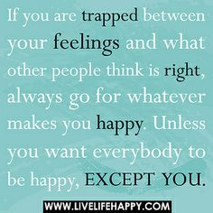 If you are trapped between your feelings and what other people think is right, always go for whatever makes you happy. Unless you want everybody to be happy, except you. by deeplifequotes, via Flickr