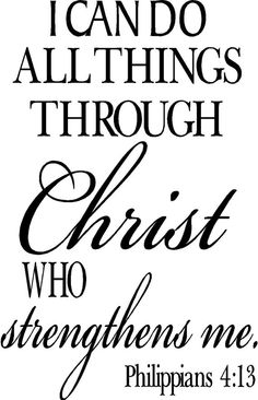 I can do all things through Christ who strengthens me . Philippians 4:13