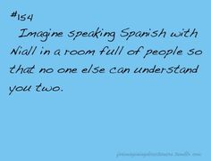 Hahaha I like that idea only me and him:) and I already know how to speak spanish so that's good!