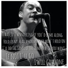 "Dave Matthews Band - The Stone  ""I was just wondering if you'd come along, to hold my head when my head won't hold on, I'll do the same if the same is what you want, if not I'll go, I will go aloneeeeeeeeee"
