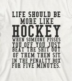 Life should be more like hockey... when someone pisses you off, you just beat the shit out of them, then sit in the penalty box for five minutes.
