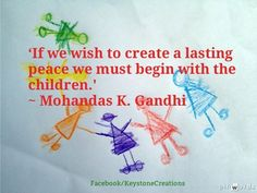 'If we wish to create a lasting peace we must begin with the children.' ~ Mohandas K. Gandhi