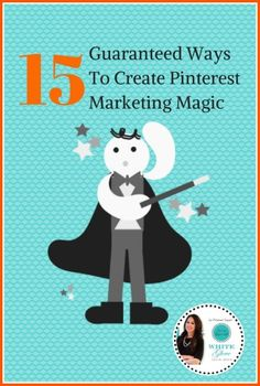 Pinterest Expert Shares 15 Guaranteed Ways to Create Pinterest Marketing Magic