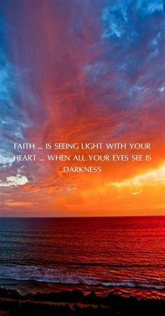 Faith is seeing light with your heart when all your eyes see is darkness.