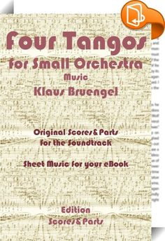 "Four Tangos for Small Orchestra    ::  Original Musicscores of the Soundtrack ""Four Tangos"", Music by Klaus Bruengel. The label ""Scores &Parts"" produces eBooks containing musical scores and parts. The eBooks can be effectively used on stage, with an iPad or Kindle, to read music whilst playing an Instrument. Klaus Bruengel is a professional composer and arranger, working for the label ""Scores And Parts""."